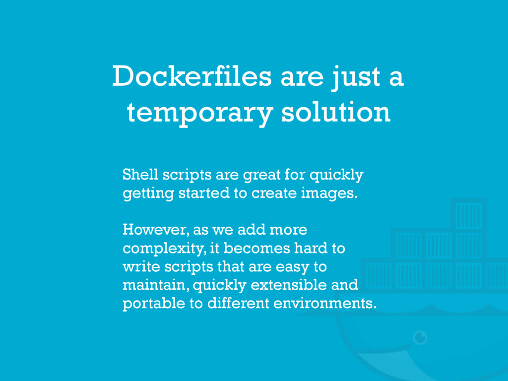 Dockerfiles are just a temporary solution Shell...