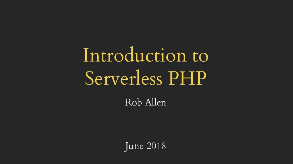 Introduction to Serverless PHP Rob Allen June 2...