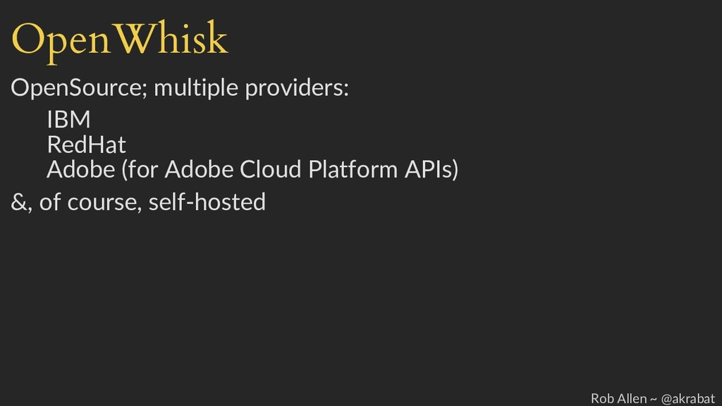OpenWhisk OpenSource; multiple providers: IBM R...