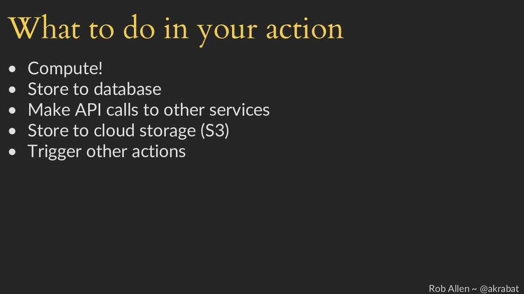 What to do in your action • Compute! • Store to...