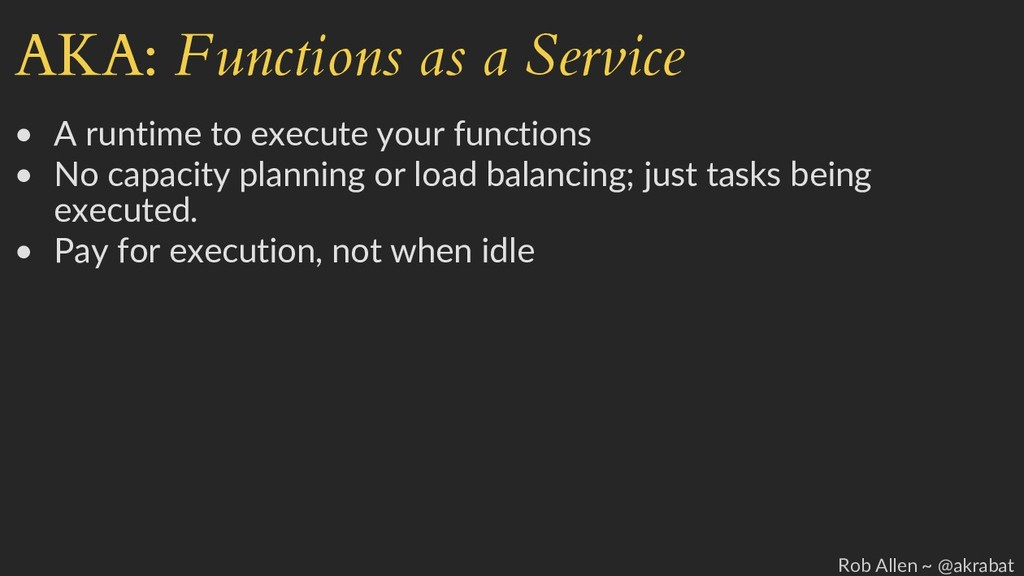 AKA: Functions as a Service • A runtime to exec...