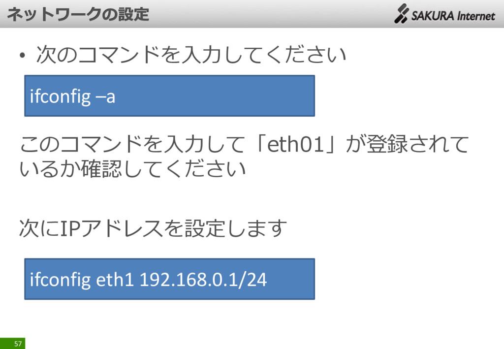 • 次のコマンドを入力してください このコマンドを入力して「eth01」が登録されて いるか確...