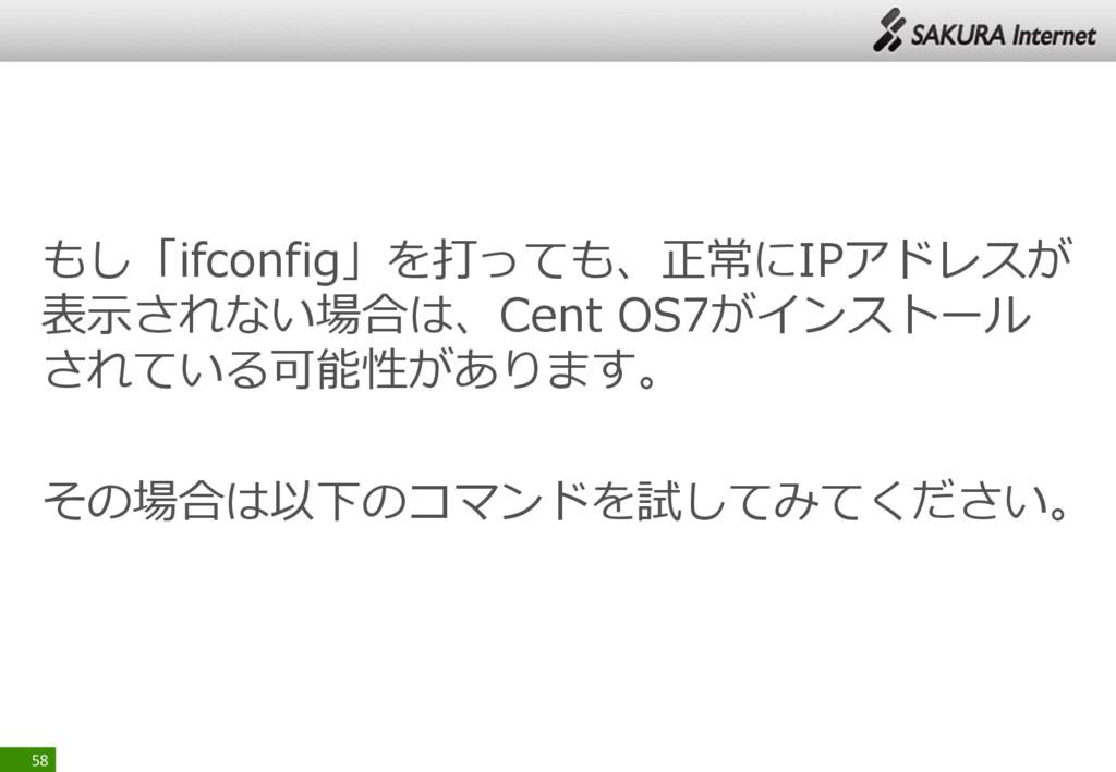 もし「ifconfig」を打っても、正常にIPアドレスが 表示されない場合は、Cent OS7...