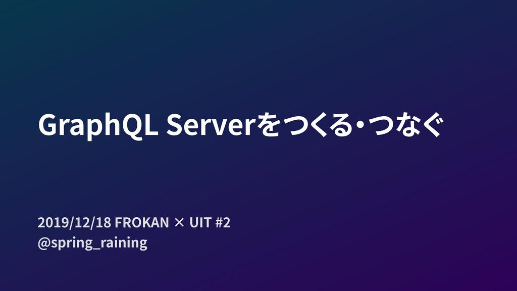 GraphQL Serverをつくる・つなぐ 2019/12/18 FROKAN × UIT ...