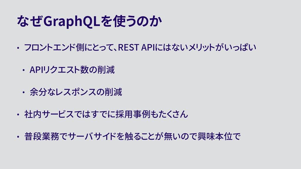 なぜGraphQLを使うのか • フロントエンド側にとって、REST APIにはないメリットが...