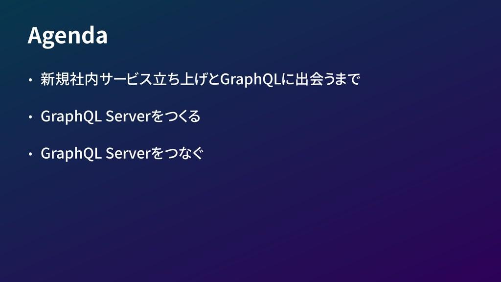 Agenda • 新規社内サービス立ち上げとGraphQLに出会うまで • GraphQL S...