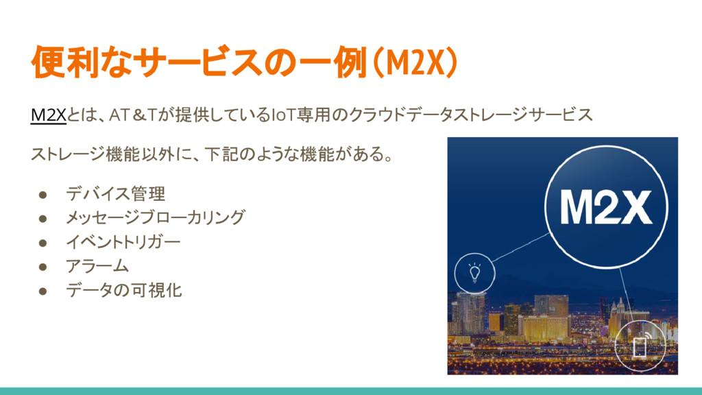 便利なサービスの一例(M2X) M2Xとは、AT&Tが提供しているIoT専用のクラウドデータス...