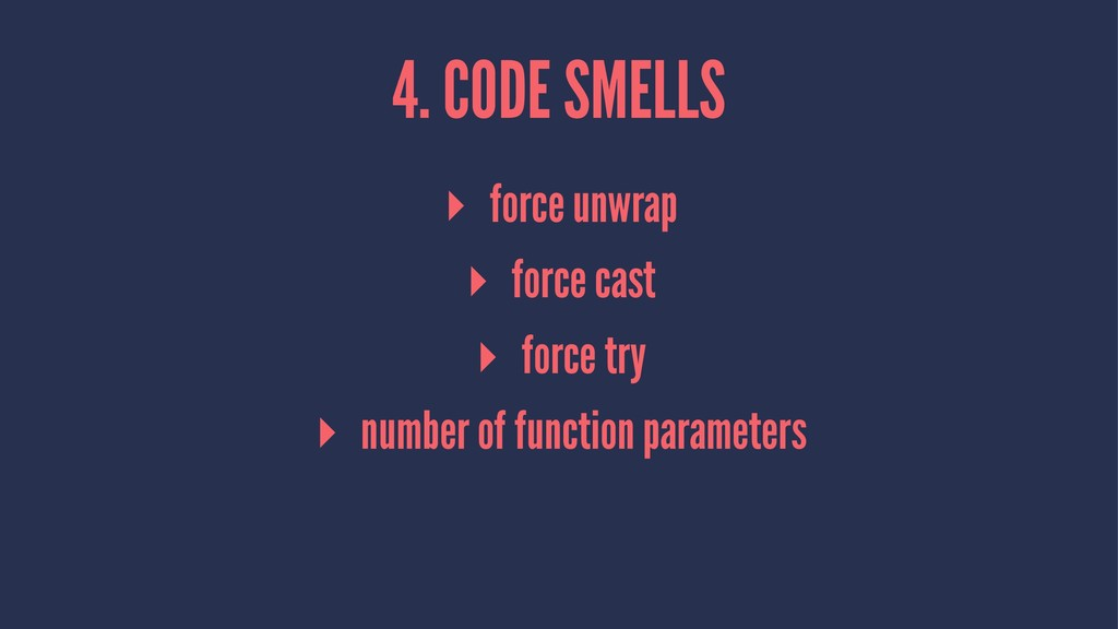 4. CODE SMELLS ▸ force unwrap ▸ force cast ▸ fo...