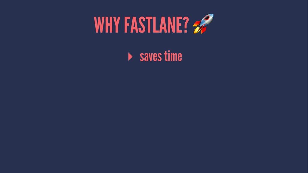 WHY FASTLANE? ▸ saves time