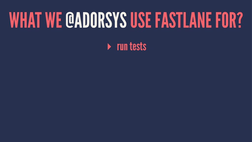 WHAT WE @ADORSYS USE FASTLANE FOR? ▸ run tests