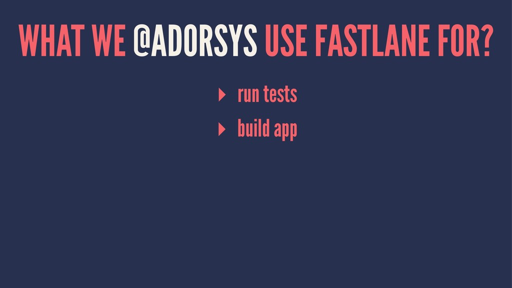 WHAT WE @ADORSYS USE FASTLANE FOR? ▸ run tests ...