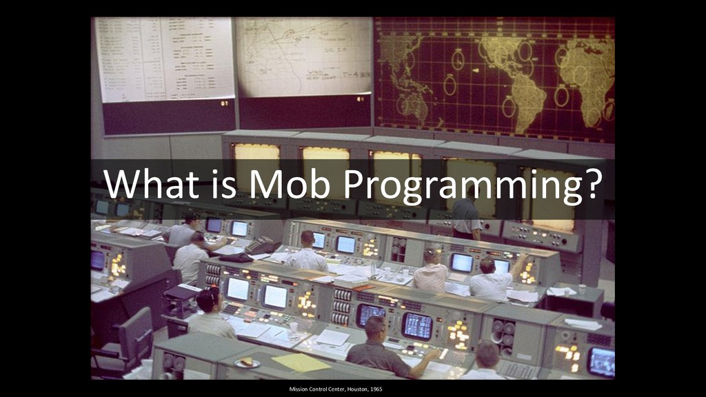 What is Mob Programming? Mission Control Center...
