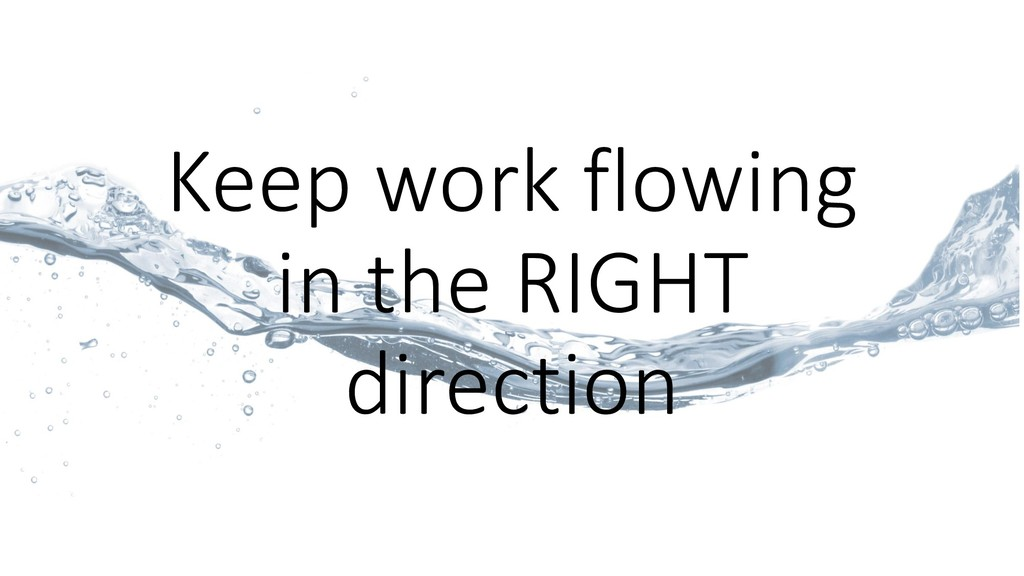 Keep work flowing in the RIGHT direction