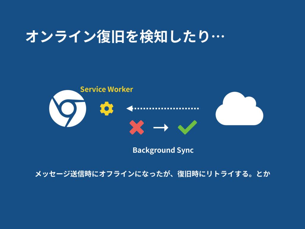 オンライン復旧を検知したり… Service Worker → Background Sync...