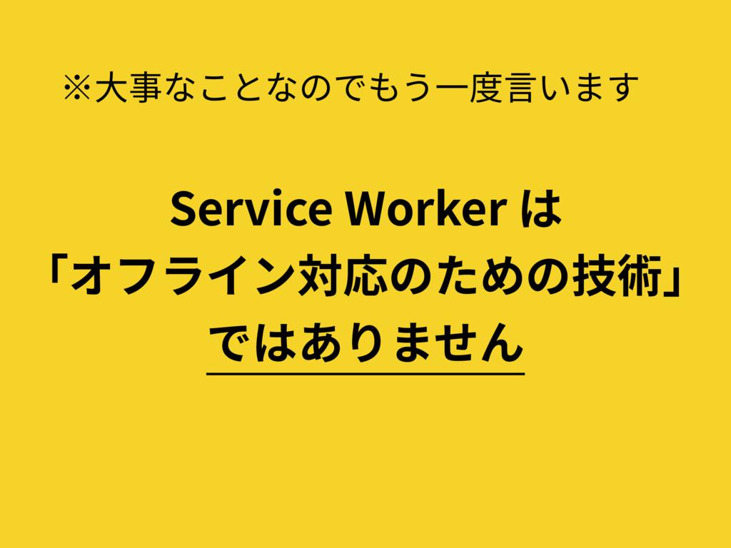 ※⼤事なことなのでもう⼀度⾔います Service Worker は 「オフライン対応のための...