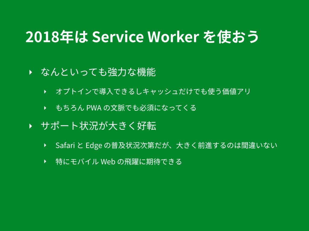 2018年は Service Worker を使おう ‣ なんといっても強⼒な機能 ‣ オプト...