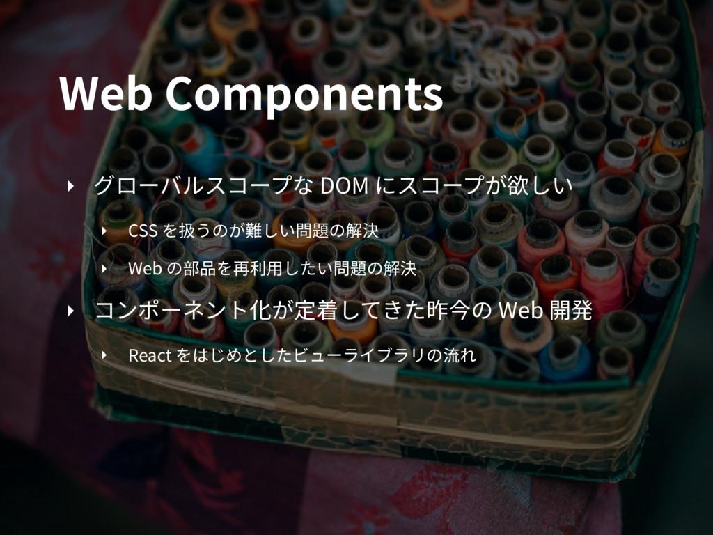 Web Components ‣ グローバルスコープな DOM にスコープが欲しい ‣ CSS...