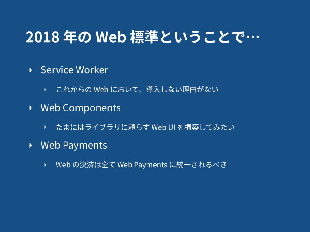 2018 年の Web 標準ということで… ‣ Service Worker ‣ これからの ...