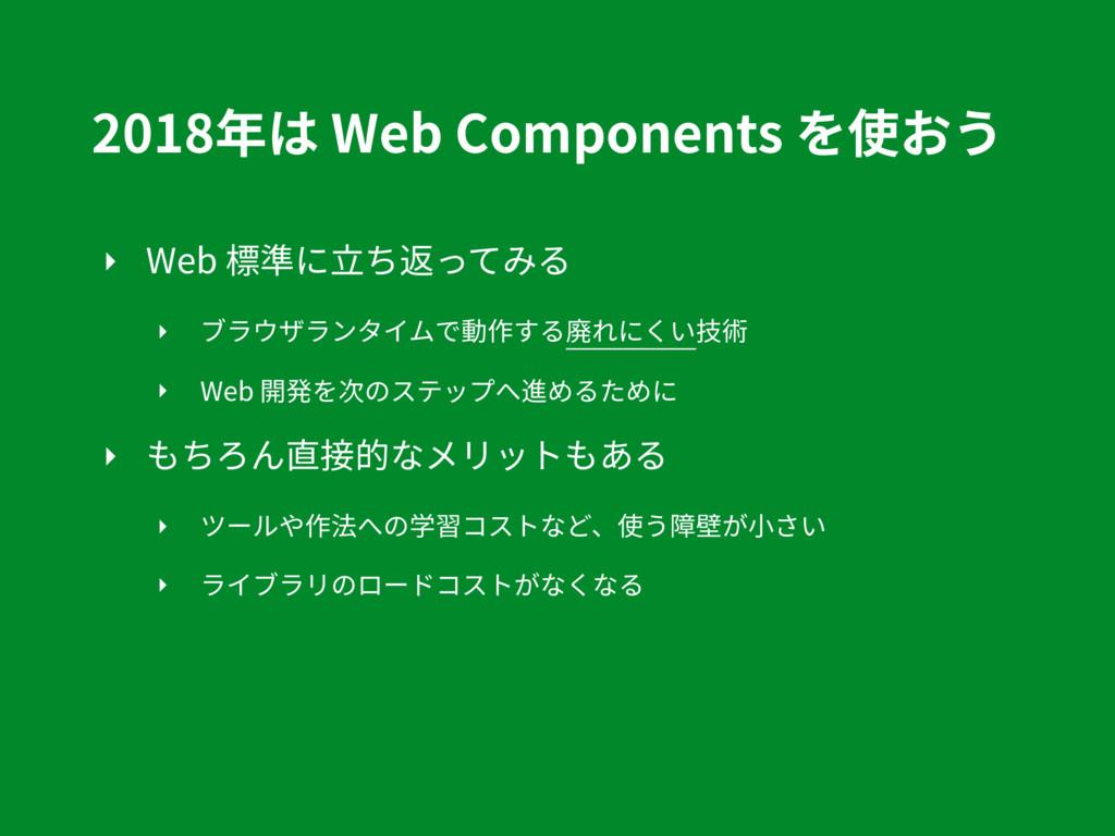 2018年は Web Components を使おう ‣ Web 標準に⽴ち返ってみる ‣ ブ...