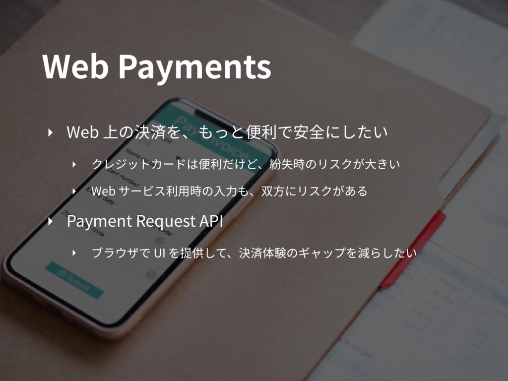 Web Payments ‣ Web 上の決済を、もっと便利で安全にしたい ‣ クレジットカー...