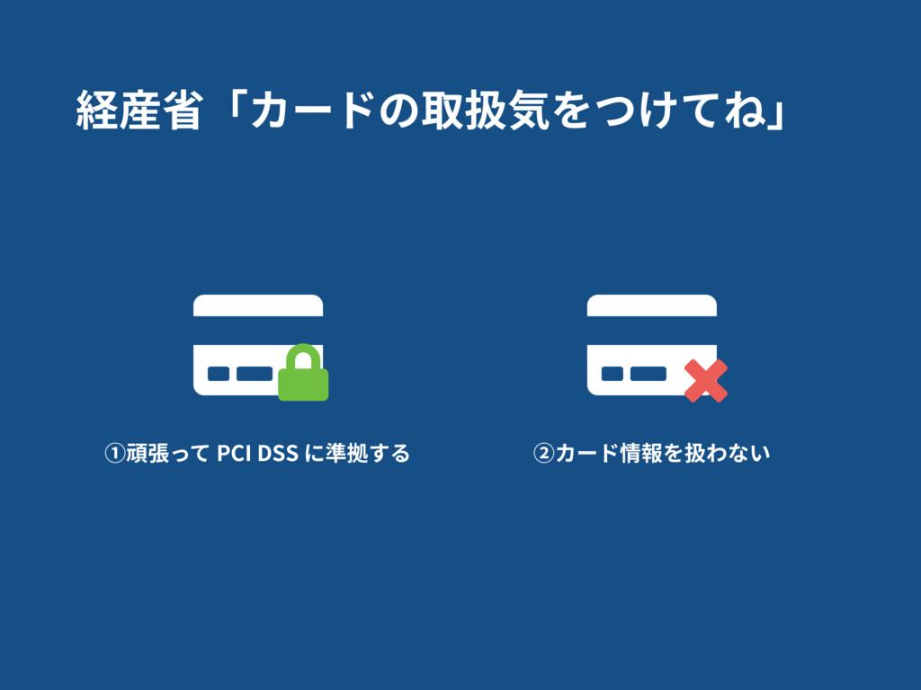 経産省「カードの取扱気をつけてね」 ①頑張って PCI DSS に準拠する ②カード情報を扱わ...