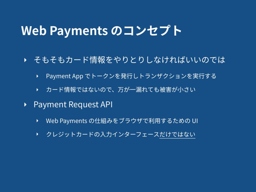 Web Payments のコンセプト ‣ そもそもカード情報をやりとりしなければいいのでは ...
