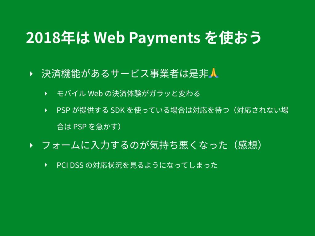 2018年は Web Payments を使おう ‣ 決済機能があるサービス事業者は是⾮ ‣ ...