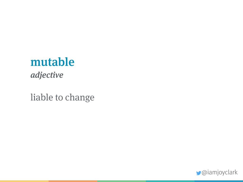 mutable adjective liable to change @iamjoyclark