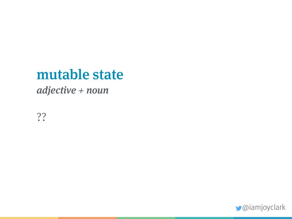 mutable state adjective + noun ?? @iamjoyclark