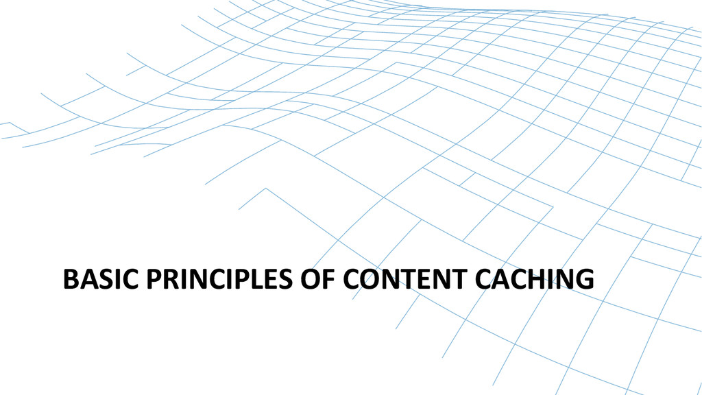 BASIC PRINCIPLES OF CONTENT CACHING...