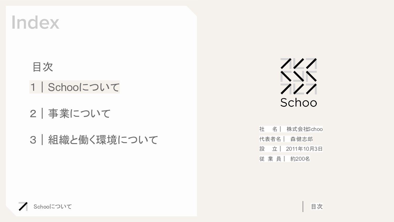 Schooについて 目次 Index 社  名  株式会社 Schoo 代表者名  森 健...
