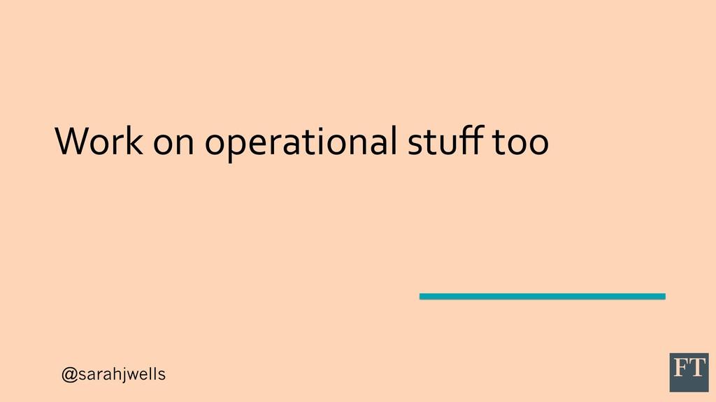 @sarahjwells Work on operational stuff too