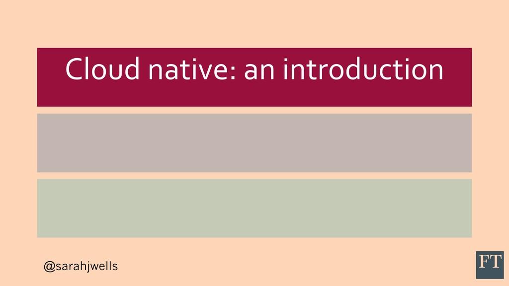 @sarahjwells Cloud native: an introduction