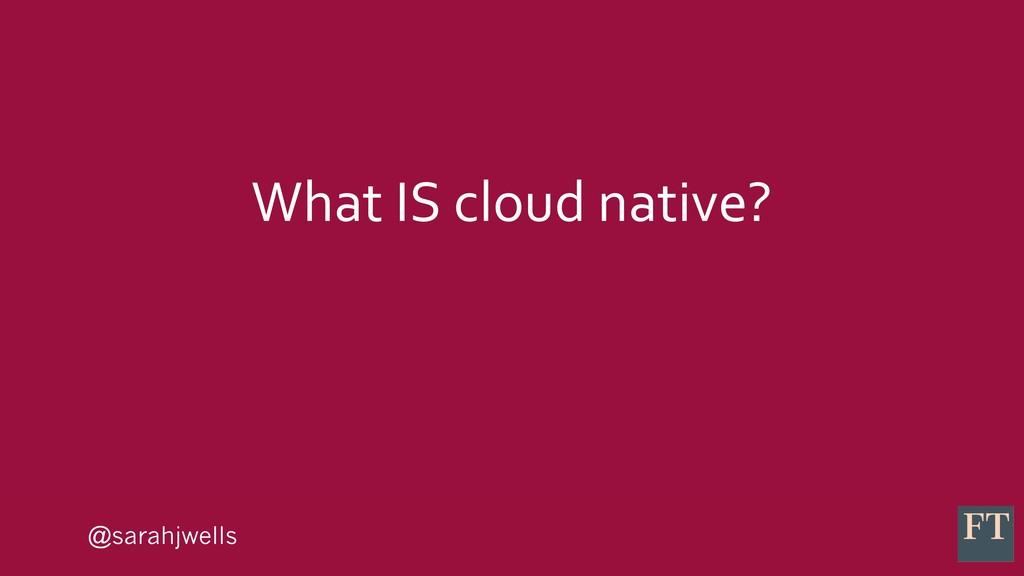 @sarahjwells What IS cloud native?