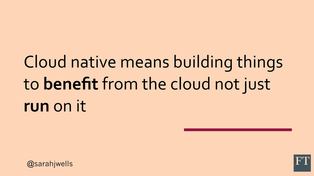 @sarahjwells Cloud native means building things...