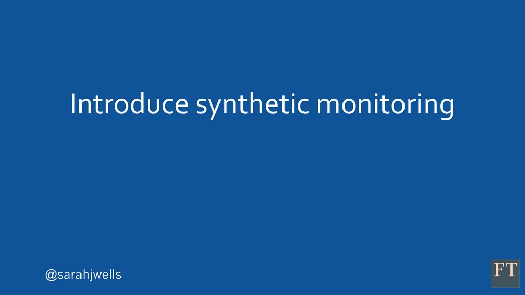 @sarahjwells Introduce synthetic monitoring