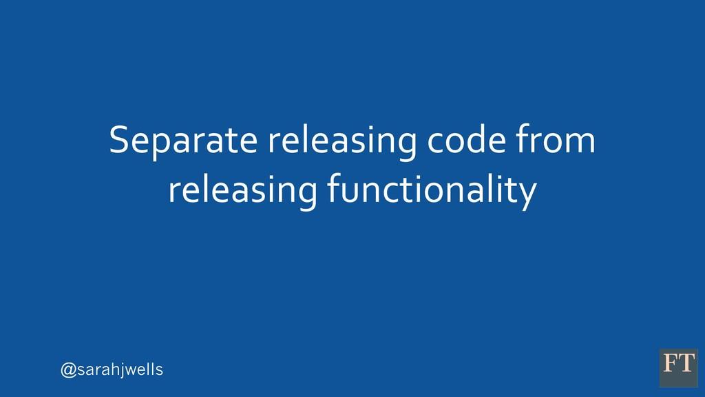 @sarahjwells Separate releasing code from relea...