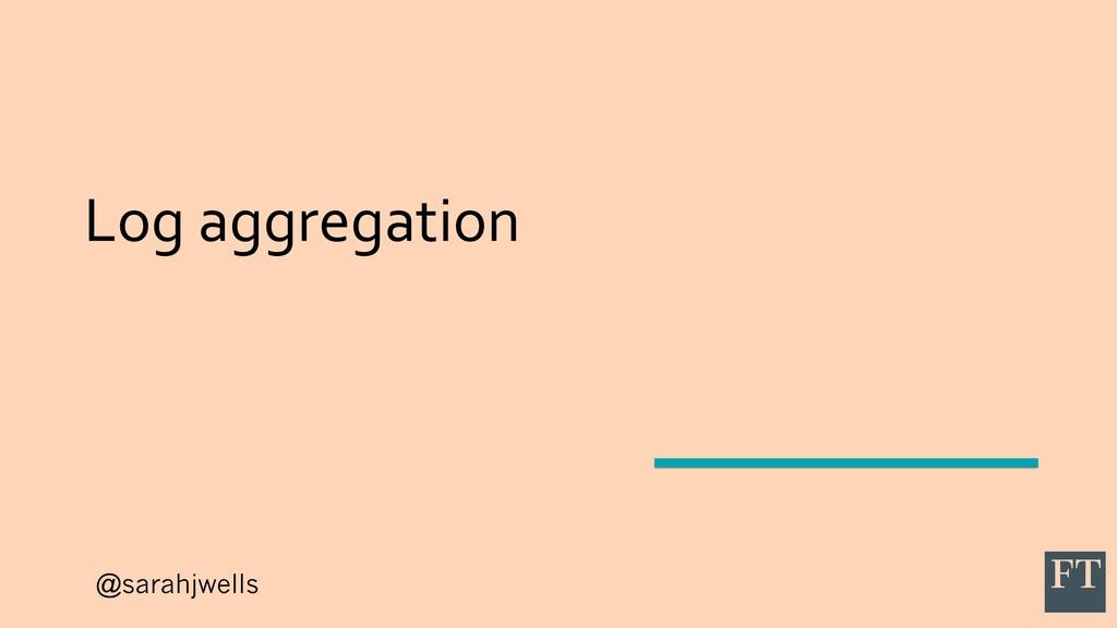 @sarahjwells Log aggregation