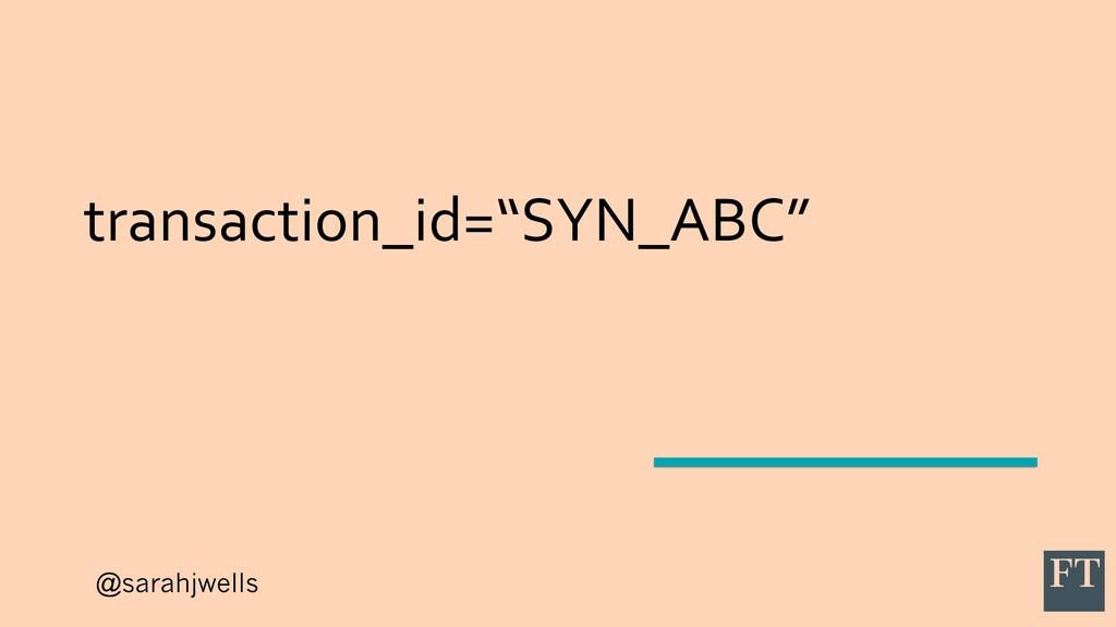 "@sarahjwells transaction_id=""SYN_ABC"""