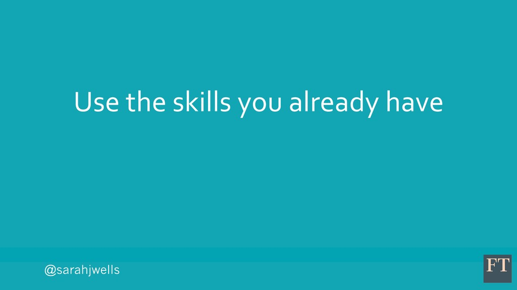 @sarahjwells Use the skills you already have