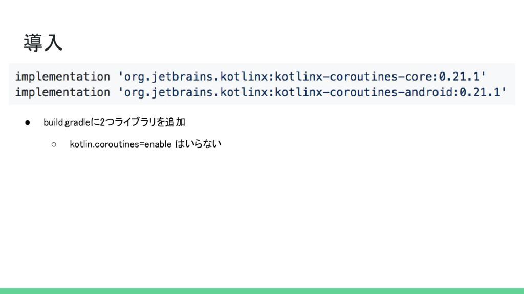 導入 ● build.gradleに2つライブラリを追加 ○ kotlin.coroutine...