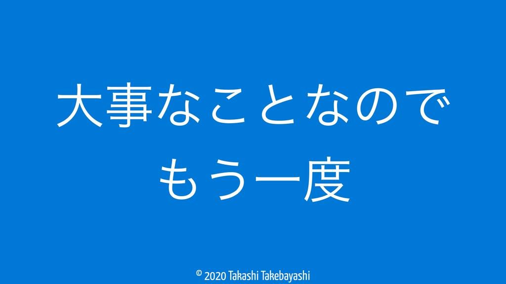 © 2020 Takashi Takebayashi େͳ͜ͱͳͷͰ ͏Ұ