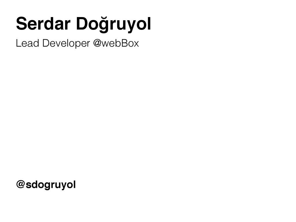 Serdar Doğruyol Lead Developer @webBox @sdogruy...