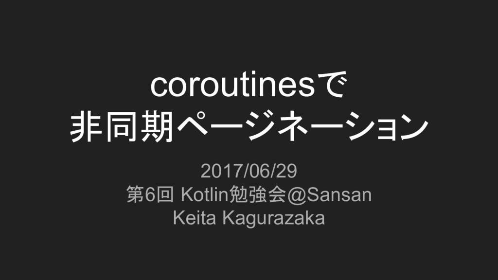 coroutinesで 非同期ページネーション 2017/06/29 第6回 Kotlin勉強...