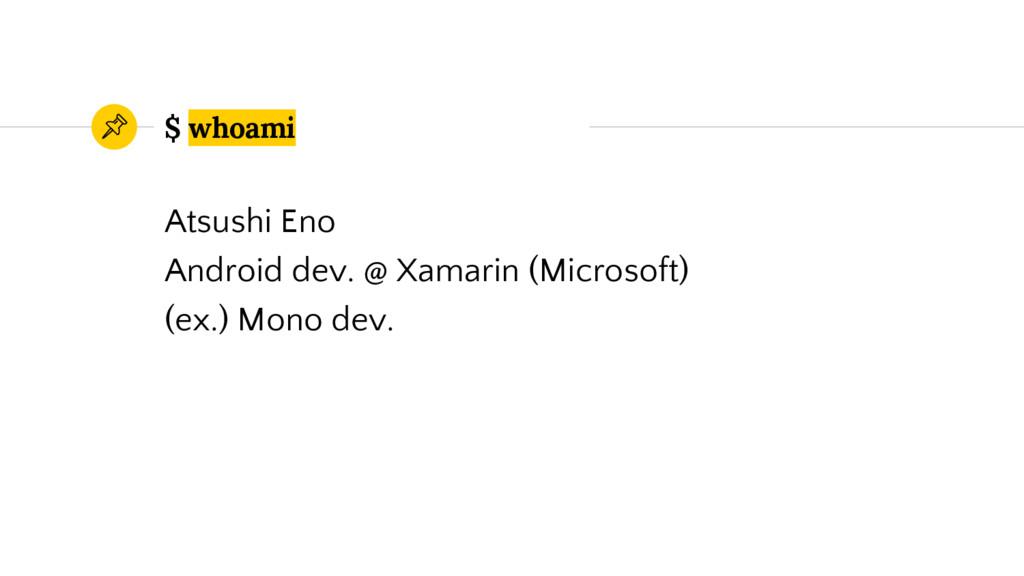 $ whoami Atsushi Eno Android dev. @ Xamarin (Mi...