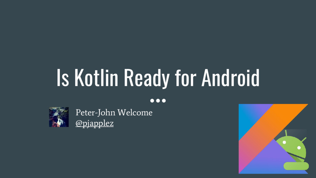Is Kotlin Ready for Android Peter-John Welcome ...