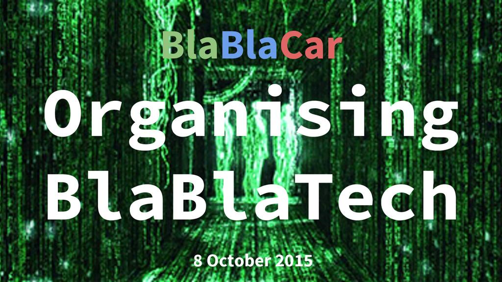 Organising BlaBlaTech 8 October 2015 BlaBlaCar