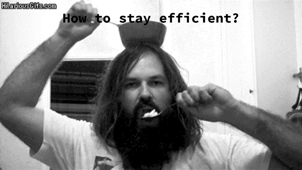 How to stay efficient?
