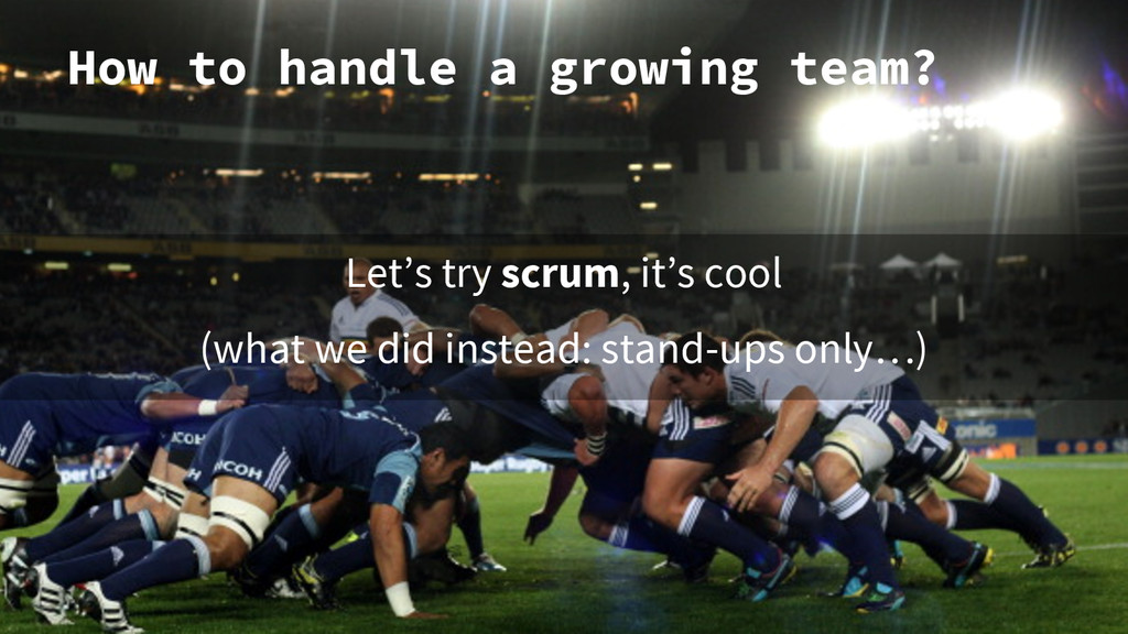 How to handle a growing team? Let's try scrum, ...