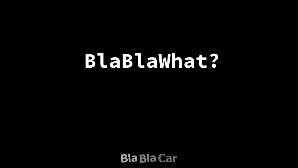 BlaBlaWhat?